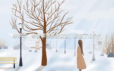 冷冷冷,冬季禦寒養生謠言,你信了幾個?